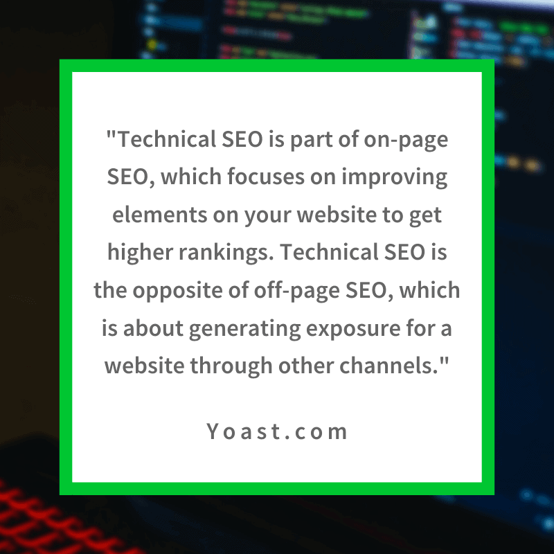 """Technical SEO is part of on-page SEO, which focuses on improving elements on your website to get higher rankings. It's the opposite of off-page SEO, which is about generating exposure for a website through other channels."" - Yoast.com"